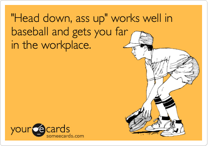 """""""Head down, ass up"""" works well in baseball and gets you far in the workplace."""