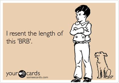 I resent the length of this 'BRB'.