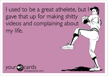 I used to be a great athelete, but I gave that up for making shitty videos and complaining about my life.