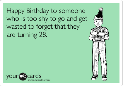 Happy Birthday to someone who is too shy to go and get wasted to forget that they are turning 28.
