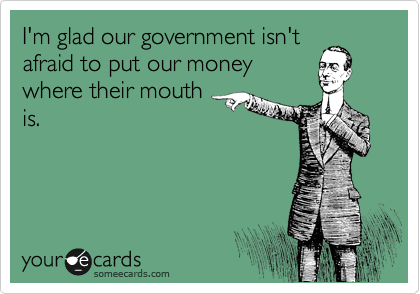 I'm glad our government isn't afraid to put our money where their mouth is.