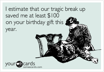 I estimate that our tragic break up saved me at least %24100 on your birthday gift this year.
