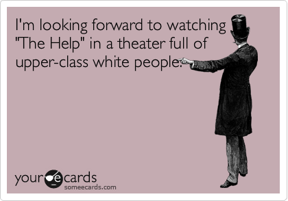 """I'm looking forward to watching """"The Help"""" in a theater full of upper-class white people."""