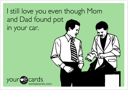 I still love you even though Mom and Dad found pot in your car.