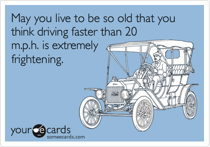 May you live to be so old that you think driving faster than 20 m.p.h. is extremely frightening.