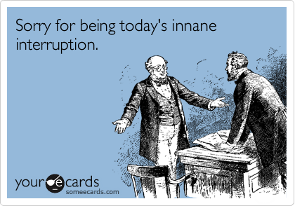 Sorry for being today's innane interruption.