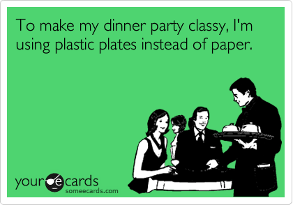 To make my dinner party classy, I'm using plastic plates instead of paper.