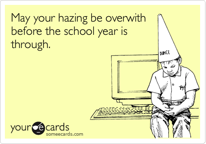 May your hazing be overwith before the school year is through.