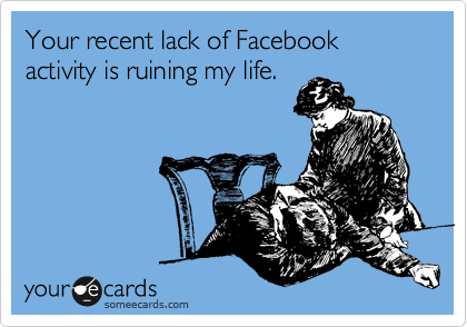 Your recent lack of Facebook activity is ruining my life.