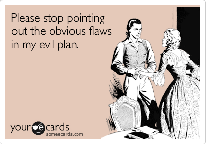 Please stop pointing out the obvious flaws in my evil plan.