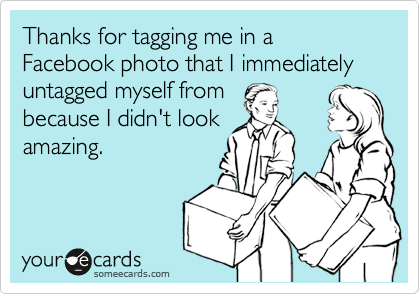 Thanks for tagging me in a Facebook photo that I immediately untagged myself from  because I didn't look amazing.