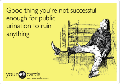 Good thing you're not successful enough for public urination to ruin anything.