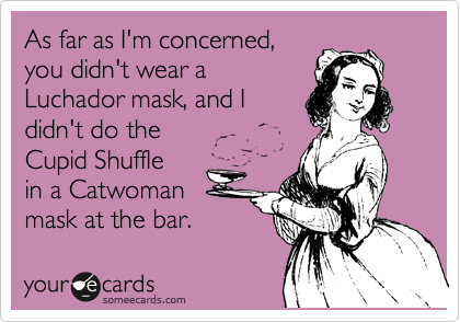 As far as I'm concerned, you didn't wear a Luchador mask, and I didn't do the  Cupid Shuffle in a Catwoman mask at the bar.
