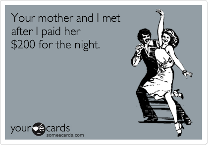 Your mother and I met  after I paid her  %24200 for the night.
