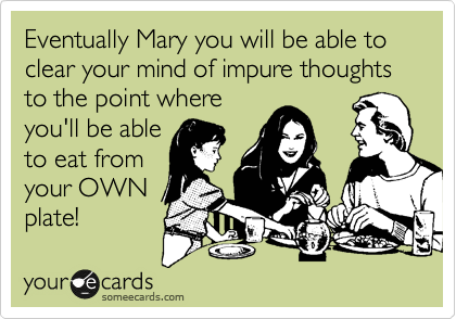 Eventually Mary you will be able to  clear your mind of impure thoughts to the point where you'll be able to eat from  your OWN plate!
