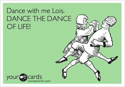 Dance with me Lois.  DANCE THE DANCE OF LIFE!