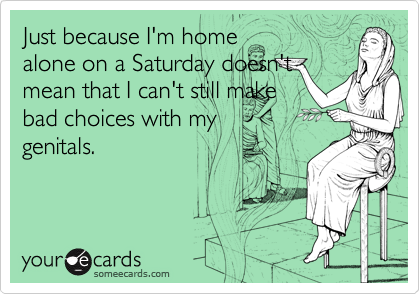 Just because I'm home alone on a Saturday doesn't mean that I can't still make bad choices with my genitals.