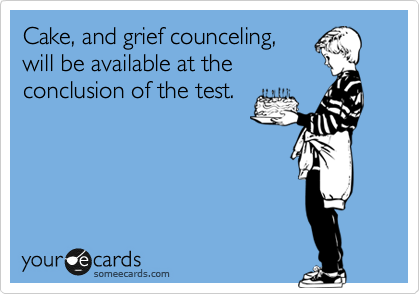Cake, and grief counceling, will be available at the conclusion of the test.