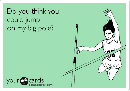 Do you think you  could jump on my big pole?