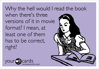Why the hell would I read the book when there's three versions of it in movie format? I mean, at least one of them has to be correct, right?
