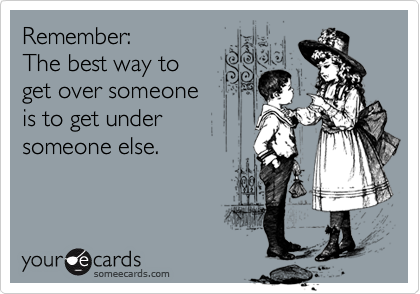 Remember:  The best way to get over someone is to get under someone else.