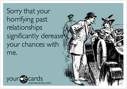 Sorry that your horrifying past relationships significantly derease your chances with me.