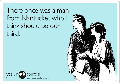 There once was a man from Nantucket who I think should be our third.