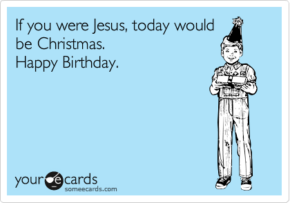 If You Were Jesus Today Would Be Christmas Happy Birthday – Jesus Birthday Card