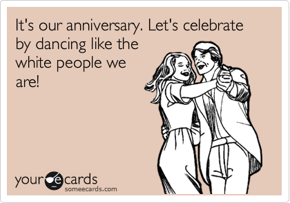 It's our anniversary. Let's celebrate by dancing like the  white people we  are!