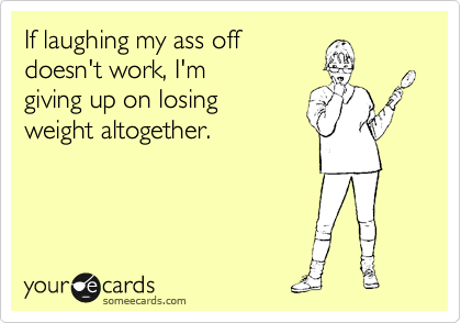 If laughing my ass off doesn't work, I'm  giving up on losing  weight altogether.