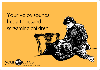 Your voice sounds   like a thousand   screaming children.