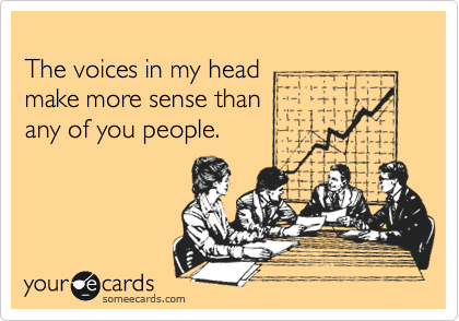 The voices in my head  make more sense than  any of you people.