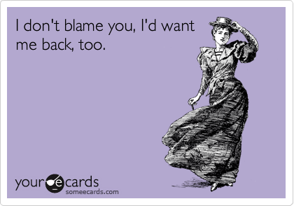 I don't blame you, I'd want me back, too.