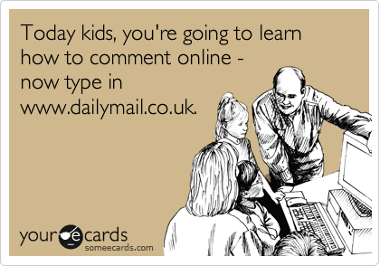 Today kids, you're going to learn how to comment online - now type in www.dailymail.co.uk.