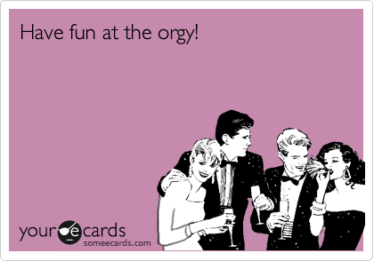 Have fun at the orgy!
