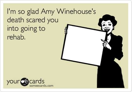 I'm so glad Amy Winehouse's death scared you into going to rehab.