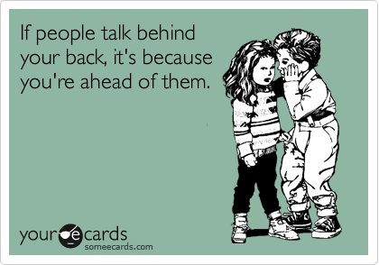 If people talk behind your back, it's because you're ahead of them.