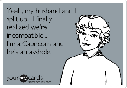 Yeah, my husband and I split up.  I finally realized we're incompatible...  I'm a Capricorn and he's an asshole.