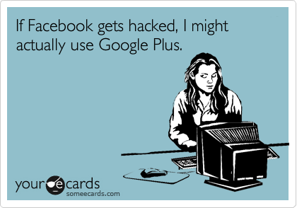 If Facebook gets hacked, I might actually use Google Plus.