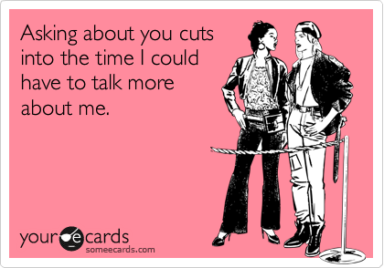 Asking about you cuts into the time I could have to talk more about me.