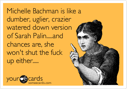 Michelle Bachman is like a  dumber, uglier, crazier watered down version of Sarah Palin.....and chances are, she won't shut the fuck up either.....