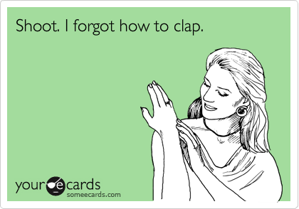Shoot. I forgot how to clap.