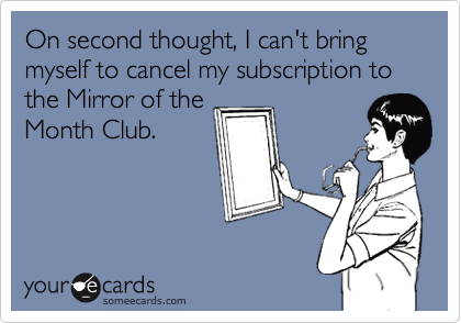 On second thought, I can't bring myself to cancel my subscription to the Mirror of the Month Club.