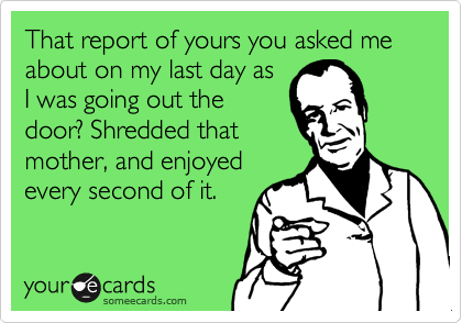 That report of yours you asked me about on my last day as I was going out the door? Shredded that mother, and enjoyed every second of it.