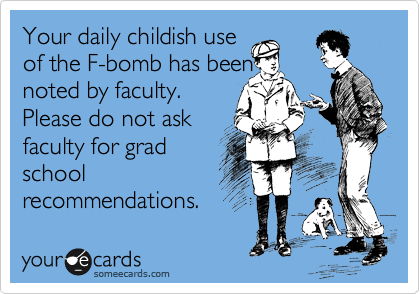 Your daily childish use of the F-bomb has been noted by faculty. Please do not ask faculty for grad school recommendations.