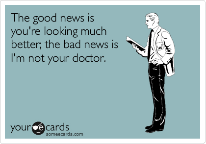 The good news is you're looking much better; the bad news is I'm not your doctor.