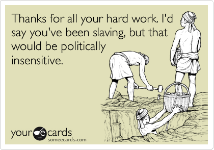 Thanks for all your hard work. I'd say you've been slaving, but that would be politically insensitive.