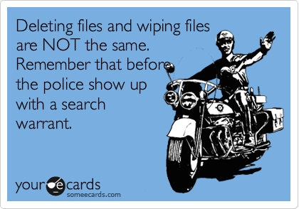 Deleting files and wiping files are NOT the same. Remember that before the police show up with a search warrant.