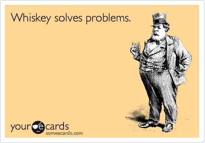 Whiskey solves problems.