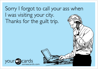 Sorry I forgot to call your ass when I was visiting your city. Thanks for the guilt trip.